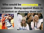 who would be encouraging to someone being against them in a contest or cheering them on