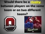 would there be a rivalry between players on the same team or on two different teams