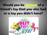 would you be envious of a friend s toy that you also had or a toy you didn t have