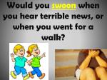 would you swoon when you hear terrible news or when you went for a walk