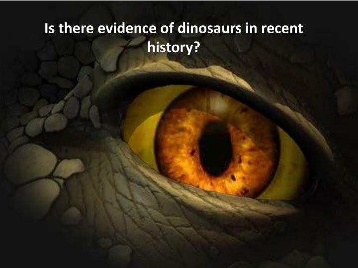 Is there evidence of dinosaurs in recent history