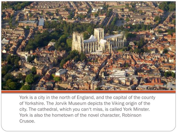 York is a city in the north of England, and the capital of the county of Yorkshire. The