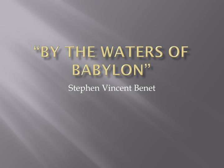 an overview of by the waters of babylon a novel by stephen vincent benet By the waters of babylon by stephen vincent benét i was taught how to read in the old books and how to we are not ignorant like the forest people—our.