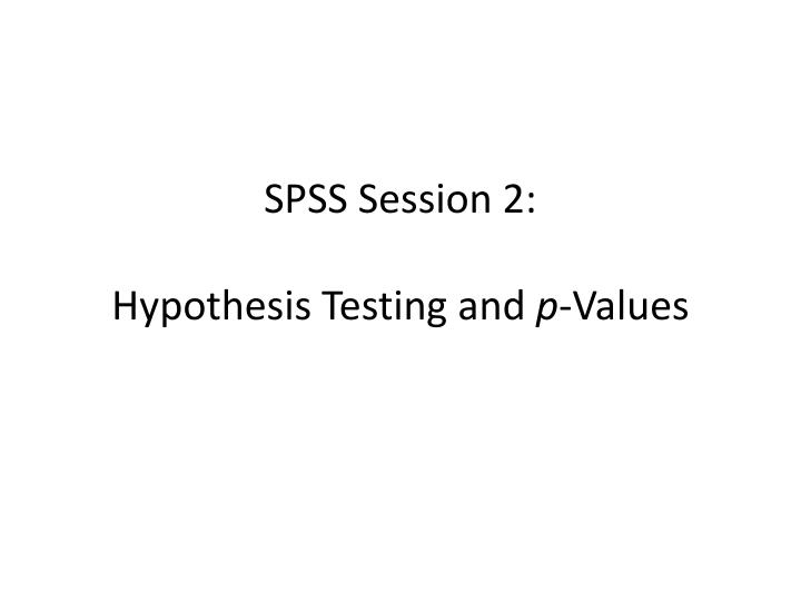 spss session 2 hypothesis testing and p values n.