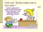 carla said suelma might come to class today