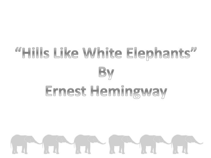 reaction to hills like white elephants Hills like white elephants is a short story by ernest hemingway it was first published in august 1927, in the literary magazine transition.