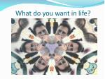 what do you want in life