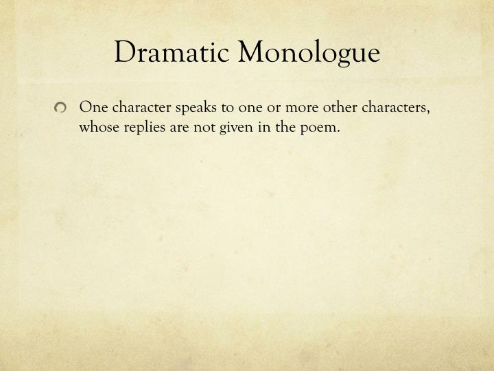 a description of a dramatic monologue A dramatic monologue is a long piece of writing or poetry that seeks to reveal the reader or character's innermost thoughts and feelings the dramatic monologue as a form or literary device was popularized by english romantic poets such as percy b shelley and robert browning.