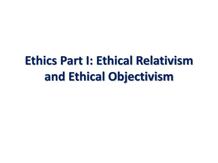 ethics part i ethical relativism and ethical objectivism n.