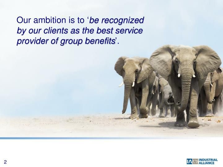 Our ambition is to be recognized by our clients as the best service provider of group benefits