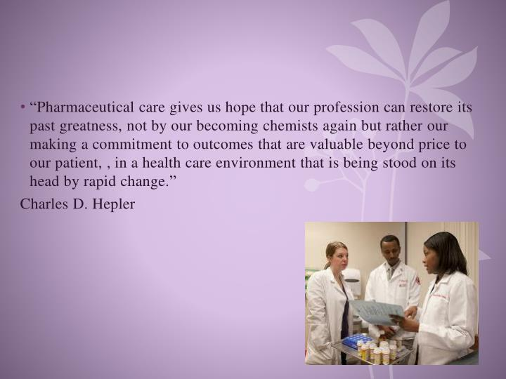 """""""Pharmaceutical care gives us hope that our profession can restore its past greatness, not by our becoming chemists again but rather our making a commitment to outcomes that are valuable beyond price to our patient, , in a health care environment that is being stood on its head by rapid change."""""""