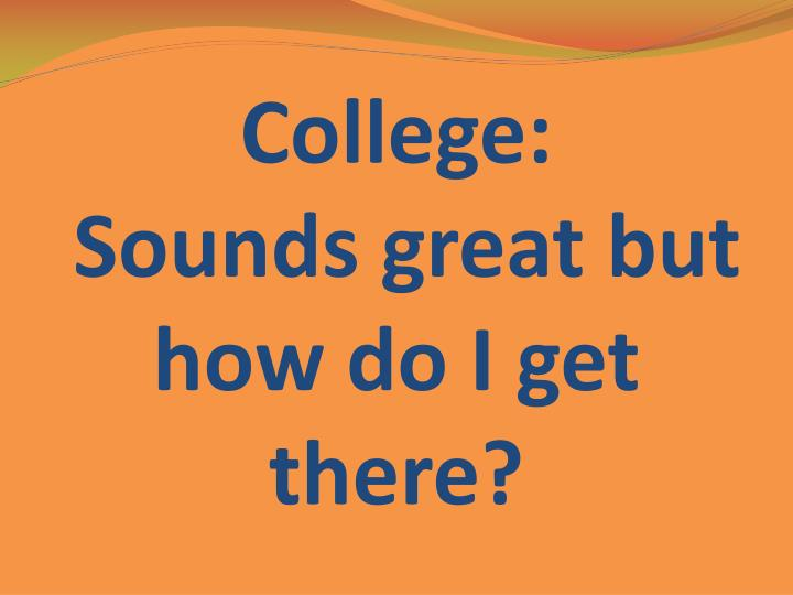 college sounds great but how do i get there n.