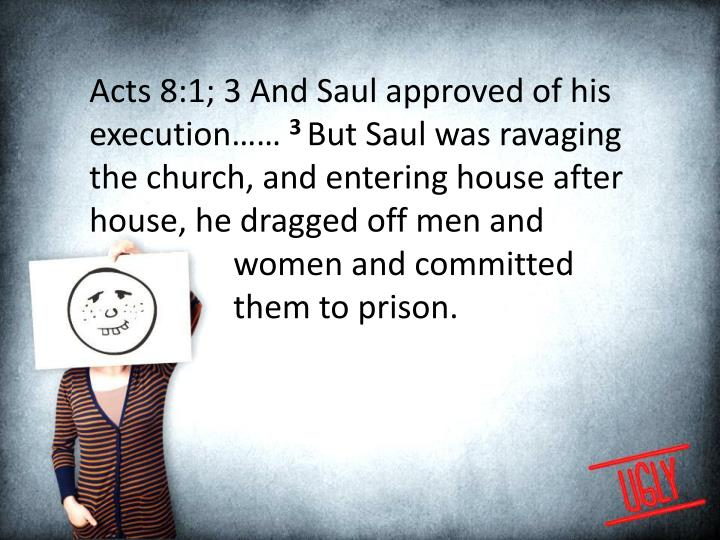 Acts 8:1; 3 And Saul approved of his execution