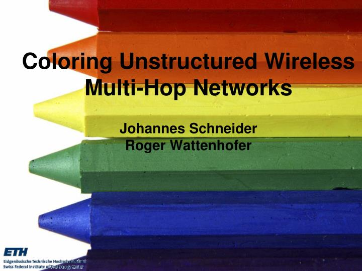Coloring unstructured wireless multi hop networks johannes schneider roger wattenhofer
