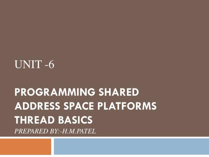 unit 6 programming shared address space platforms thread basics prepared by h m patel n.
