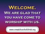 welcome we are glad that you have come to worship with us
