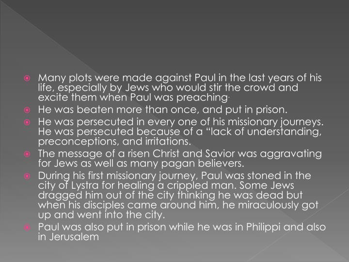 Many plots were made against Paul in the last years of his life, especially by Jews who would stir the crowd and excite them when Paul was