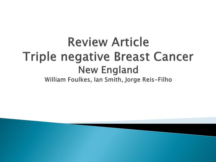 review article triple negative breast cancer new england william foulkes ian smith jorge reis filho n.