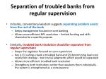 separation of troubled banks from regular supervision