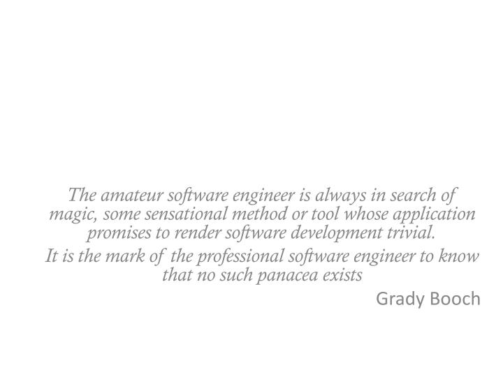 The amateur software engineer is always in search of magic, some sensational method or tool whose application promises to render software development trivial.