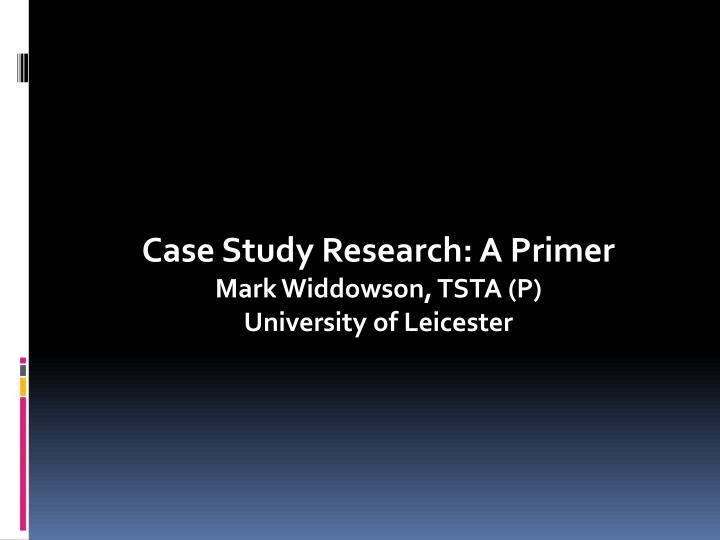 case study research a primer mark widdowson tsta p university of leicester n.