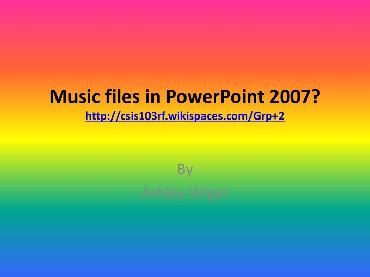 music files in powerpoint 2007 http csis103rf wikispaces com grp 2 n.