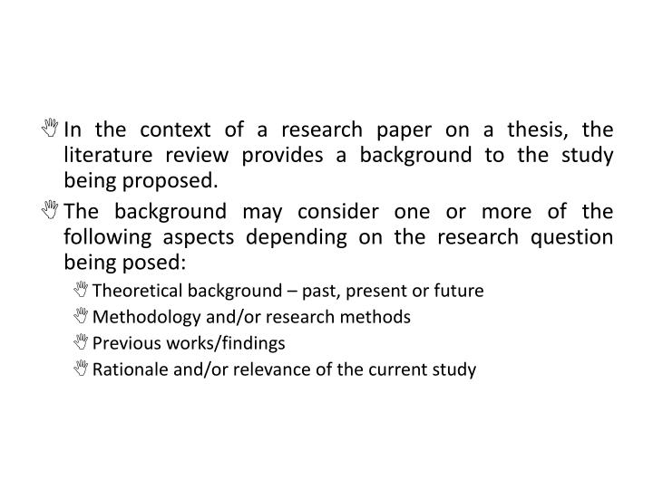 In the context of a research paper on a thesis, the literature review provides a background to the study being proposed.