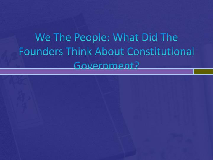 we the people what did the founders think about constitutional government n.