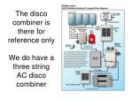 the disco combiner is there for reference only we do have a three string ac disco combiner