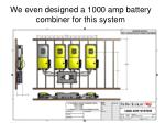 we even designed a 1000 amp battery combiner for this system
