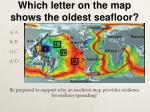 which letter on the map shows the oldest seafloor