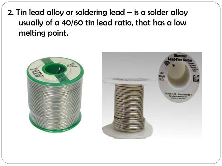 2. Tin lead alloy or soldering lead – is a solder alloy
