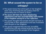30 what caused the queen to be so unhappy