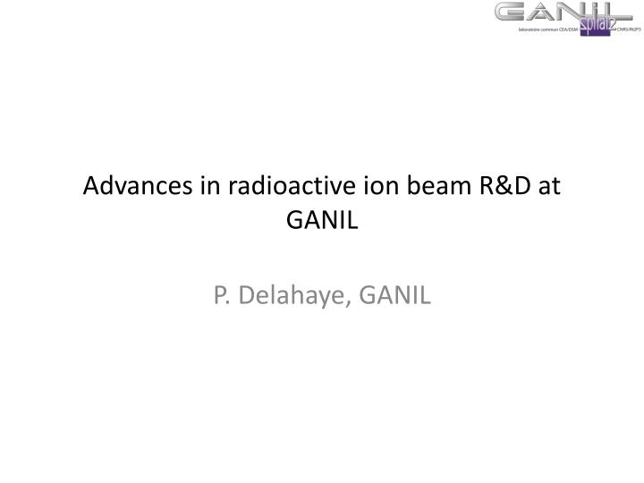 advances in radioactive ion beam r d at ganil n.