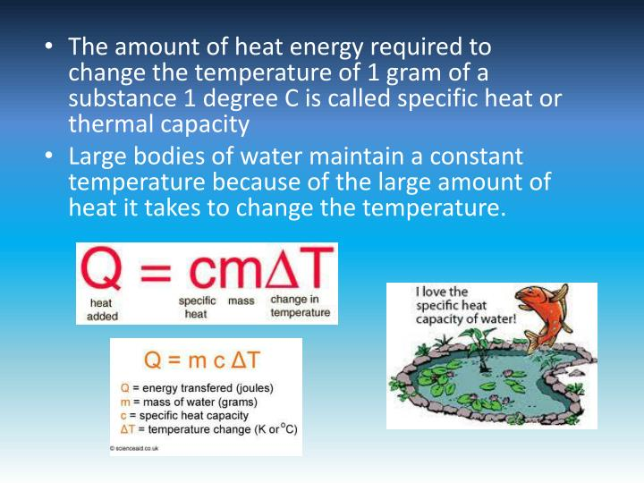 The amount of heat energy required to change the temperature of 1 gram of a substance 1 degree C is called specific heat or thermal capacity