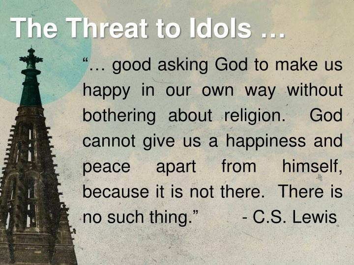 """… good asking God to make us happy in our own way without bothering about religion.  God cannot give us a happiness and peace apart from himself, because it is not there.  There is no such thing."" 			- C.S. Lewis"