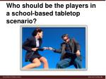who should be the players in a school based tabletop scenario