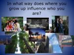 in what way does where you grow up influence who you are