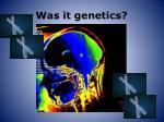 was it genetics