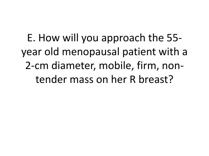 E. How will you approach the 55-year old menopausal patient with a 2-cm diameter, mobile, firm, non-tender mass on her R breast?
