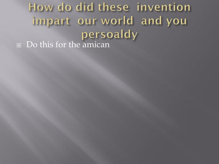 How do did these  invention impart  our world  and you