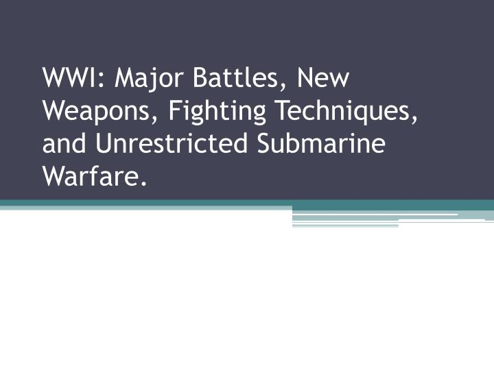 Wwi major battles new weapons fighting techniques and unrestricted submarine warfare