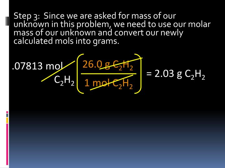 Step 3:  Since we are asked for mass of our unknown in this problem, we need to use our molar mass of our unknown and convert our newly calculated mols into grams.