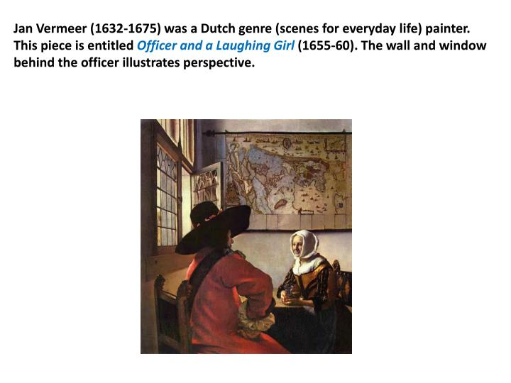 Jan Vermeer (1632-1675) was a Dutch genre (scenes for everyday life) painter. This piece is entitled