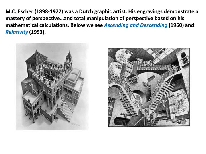 M.C. Escher (1898-1972) was a Dutch graphic artist. His engravings demonstrate a mastery of perspective…and total manipulation of perspective based on his mathematical calculations. Below we see