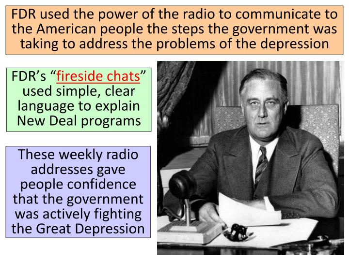 FDR used the power of the radio to communicate to the American people the steps the government was taking to address the problems of the depression