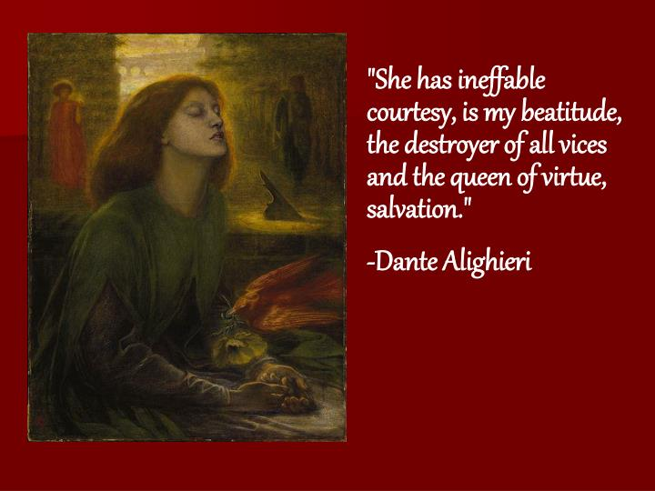 """She has ineffable courtesy, is my beatitude, the destroyer of all vices and the queen of virtue, salvation."""