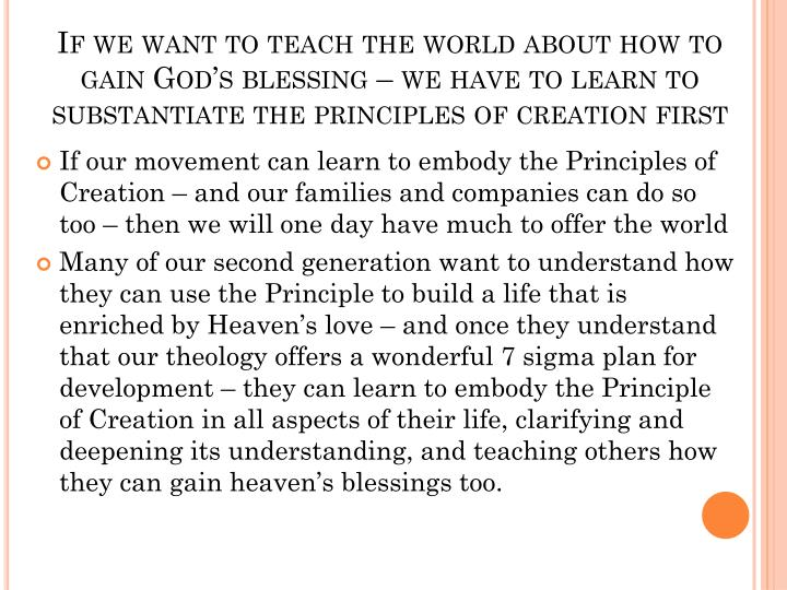 If we want to teach the world about how to gain God's blessing – we have to learn to substantiate the principles of creation first