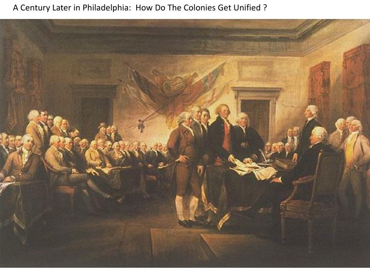 A Century Later in Philadelphia:  How Do The Colonies Get Unified ?
