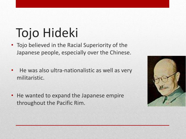 Tojo believed in the Racial Superiority of the Japanese people, especially over the Chinese.